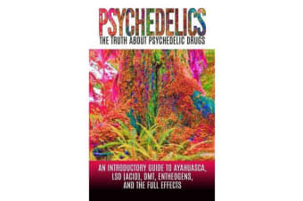 Psychedelics - The Truth about Psychedelic Drugs: An Introductory Guide to Ayahuasca, LSD (Acid), Dmt, Entheogens, and the Full Effects