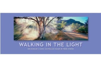 Walking In The Light - Ken Duncan's Iconic Australian Images and Their Stories