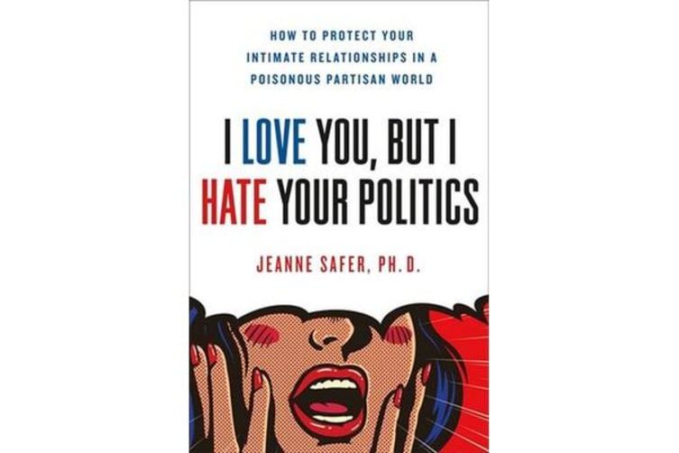 I Love You, but I Hate Your Politics - How to Protect Your Intimate Relationships in a Poisonous Partisan World