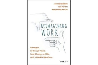 Reimagining Work - Strategies to Disrupt Talent, Lead Change, and Win with a Flexible Workforce