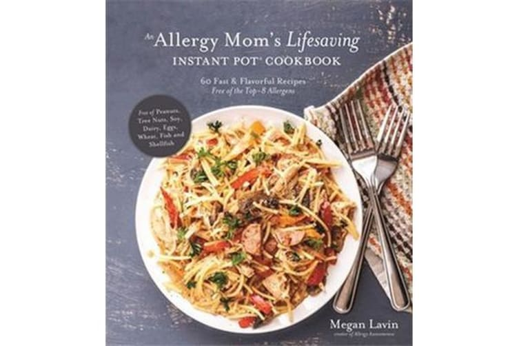 An Allergy Mom's Lifesaving Instant Pot Cookbook - 60 Fast and Flavorful Recipes Free of the Top 8 Allergens