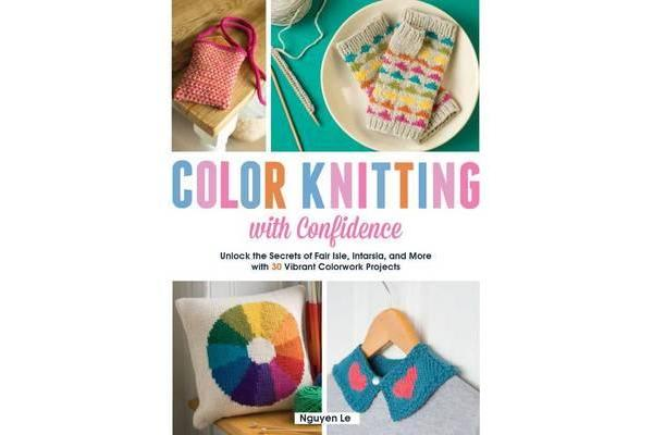 Color Knitting with Confidence - Unlock the Secrets of Fair Isle, Intarsia, and More with 30 Vibrant Colorwork Techniques