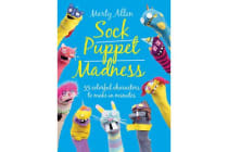 Sock Puppet Madness - 35 Colourful Characters to Make in Minutes