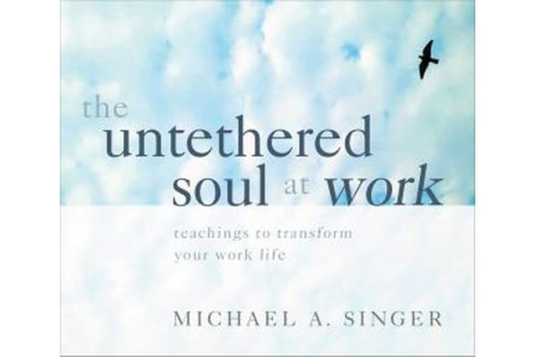 The Untethered Soul at Work - Teachings to Transform Your Work Life