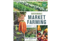 Sustainable Market Farming - Intensive Vegetable Production on a Few Acres