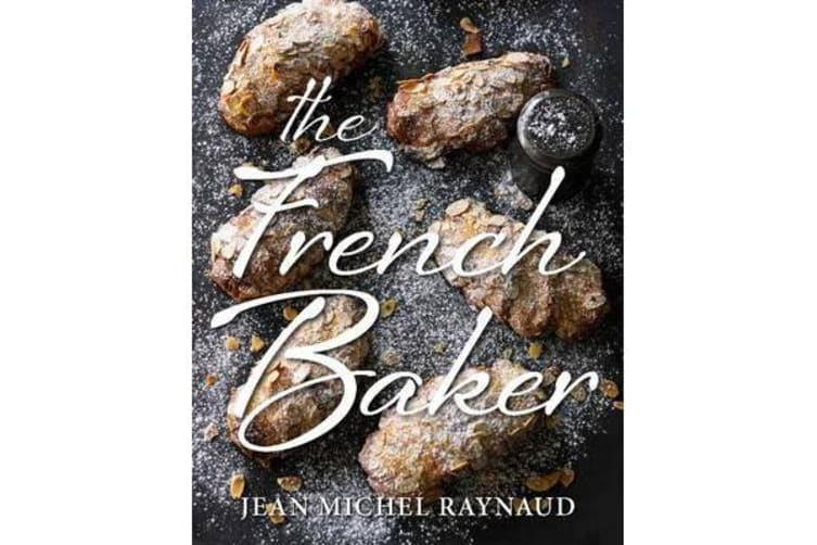 The French Baker - Authentic French Cakes, Pastries, Tarts and Breads to Make at Home
