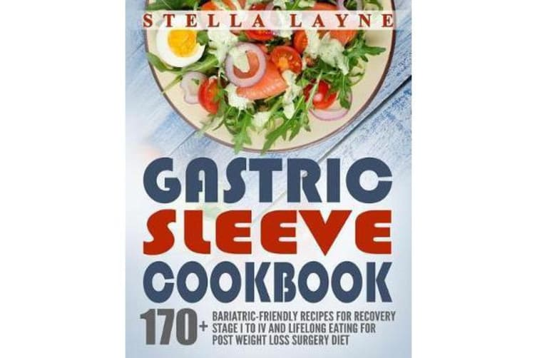 Gastric Sleeve Cookbook - 3 Manuscripts - 170+ Unique Bariatric-Friendly Recipes for Fluid, Puree, Soft Food and Main Course Recipes for Recovery and Lifelong Eating Post Weight Loss Surgery Diet