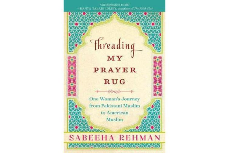 Threading My Prayer Rug - One Woman's Journey from Pakistani Muslim to American Muslim