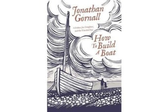 How To Build A Boat - A Father, his Daughter, and the Unsailed Sea