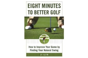 Eight Minutes to Better Golf - How to Improve Your Game by Finding Your Natural Swing