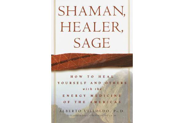 Shaman, Healer, Sage - How to Heal Yourself and Others with the Energy Medicine of the Americas