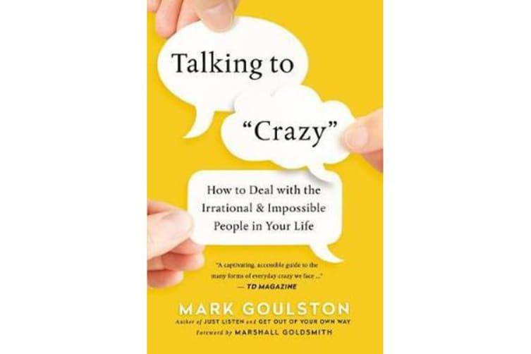 Talking To 'Crazy' - How To Deal With The Irrational And Impossible People In Your Life