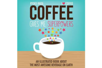 Coffee Gives Me Superpowers - An Illustrated Book about the Most Awesome Beverage on Earth