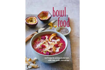 Bowl Food - Over 75 Recipes for Satisfying Smoothie Bowls, Salads, Soups, Noodles, Stews and More