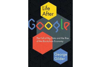 Life After Google - The Fall of Big Data and the Rise of the Blockchain Economy