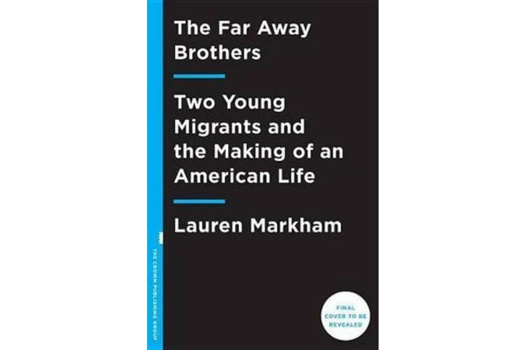 The Far Away Brothers - Two Young Migrants and the Making of an American Life