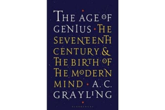The Age of Genius - The Seventeenth Century and the Birth of the Modern Mind