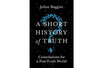 A Short History of Truth - Consolations for a Post-Truth World