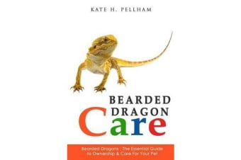 Bearded Dragons - The Essential Guide to Ownership & Care for Your Pet