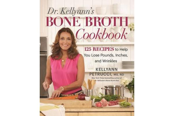 Dr. Kellyann's Bone Broth Cookbook - 125 Recipes to Help You Lose Pounds, Inches, and Wrinkles