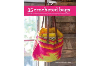 35 Crocheted Bags - Colourful Carriers from Totes and Baskets to Handbags and Cases