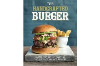 The Handcrafted Burger - Master the Art of Crafting the Ultimate Gourmet Burgers
