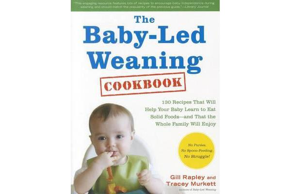 The Baby-Led Weaning Cookbook - Delicious Recipes That Will Help Your Baby Learn to Eat Solid Foods--And That the Whole Family Will Enjoy