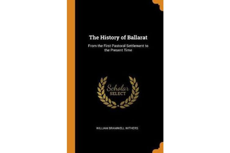 The History of Ballarat - From the First Pastoral Settlement to the Present Time