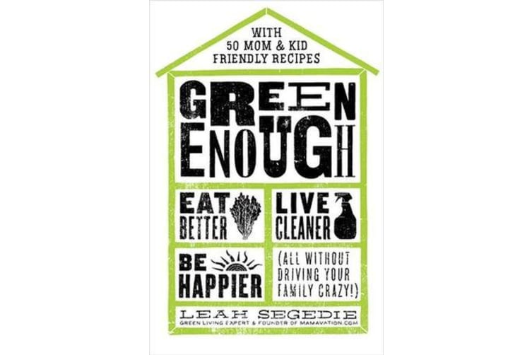 Green Enough - Eat Better, Live Cleaner, Be Happier (All Without Driving Your Family Crazy!)