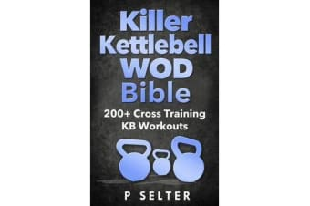Killer Kettlebell Wod Bible - 200+ Cross Training Kb Workouts