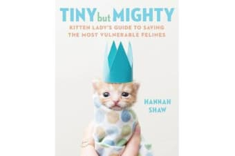 Tiny But Mighty - Kitten Lady's Guide to Saving the Most Vulnerable Felines