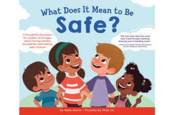 What Does it Mean to be Safe? - A Thoughtful Discussion for Readers of All Ages About Drawing Healthy Boundaries and Making Safe Choices