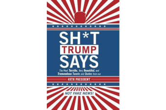 Sh*t Trump Says - The Most Terrific, Very Beautiful, and Tremendous Tweets and Quotes from our 45th President