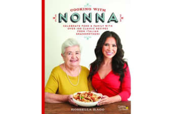 Cooking with Nonna - Celebrate Food & Family With Over 100 Classic Recipes from Italian Grandmothers