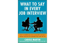 What to Say in Every Job Interview - How to Understand What Managers are Really Asking and Give the Answers that Land the Job