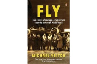 Fly - True Stories Of Courage And Adventure From The Airmen Of World