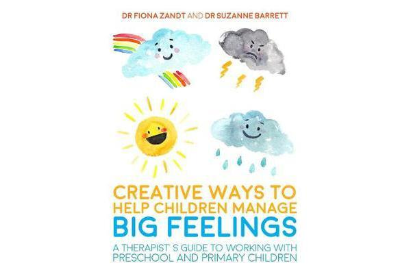 Creative Ways to Help Children Manage BIG Feelings - A Therapist's Guide to Working with Preschool and Primary Children
