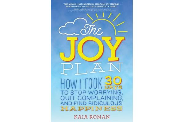 The Joy Plan - How I Took 30 Days to Stop Worrying, Quit Complaining, and Find Ridiculous Happiness
