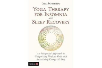Yoga Therapy for Insomnia and Sleep Recovery - An Integrated Approach to Supporting Healthy Sleep and Sustaining Energy All Day