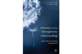 Trauma and the Therapeutic Relationship - Approaches to Process and Practice
