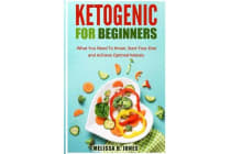 Ketogenic for Beginners - What You Need to Know, Start Your Diet and Achieve Optimal Ketosis