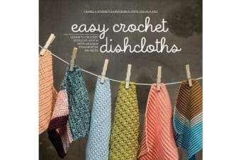 Easy Crochet Dishcloths - Learn to Crochet Stitch by Stitch with Modern Stashbuster Projects