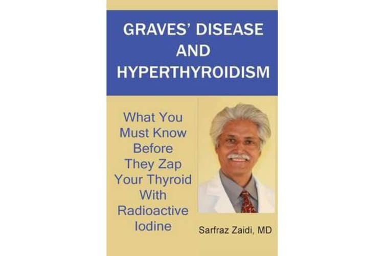 Graves' Disease and Hyperthyroidism - What You Must Know Before They Zap Your Thyroid with Radioactive Iodine