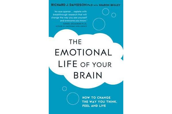 The Emotional Life of Your Brain - How Its Unique Patterns Affect the Way You Think, Feel, and Live - and How You Can Change Them