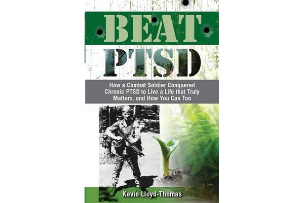 Beat PTSD - How a Combat Soldier Conquered Chronic PTSD to Live a Life that Truly Matters, and How You Can Too