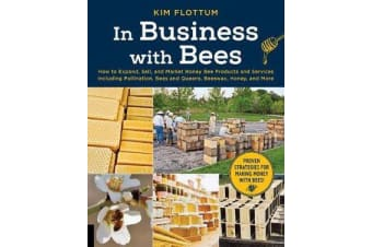 In Business with Bees - How to Expand, Sell, and Market Honeybee Products and Services Including Pollination, Bees and Queens, Beeswax, Honey, and More