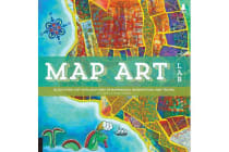 Map Art Lab - 52 Exciting Art Explorations in Mapmaking, Imagination, and Travel