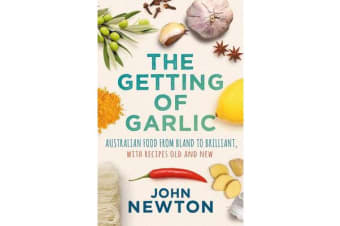 The Getting of Garlic - Australian Food from Bland to Brilliant, with Recipes Old and New