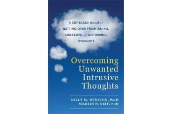 Overcoming Unwanted Intrusive Thoughts - A CBT-Based Guide to Getting Over Frightening, Obsessive, or Disturbing Thoughts
