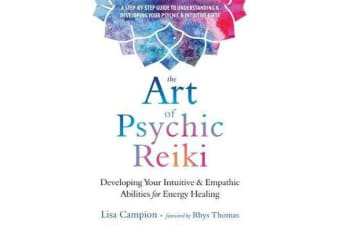 The Art of Psychic Reiki - Developing Your Intuitive and Empathic Abilities for Energy Healing